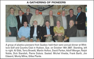 A gatherin g of pioneers A group of plastics pioneers from Quebec held their semi-annual dinner at Whit-lock Golf and Country Club in Hudson, Que. on October 18th 2007. Standing, left to right: Al Gibb, Terry Browitt, Martin Hofton, David Parker, Adolf Wenger, Ralph Noble, Dick Standish, Pierre Dubois. Seated: Michel Vinette, Frank Barth, Jim Edward, Monty Milne, Gilles Plante.